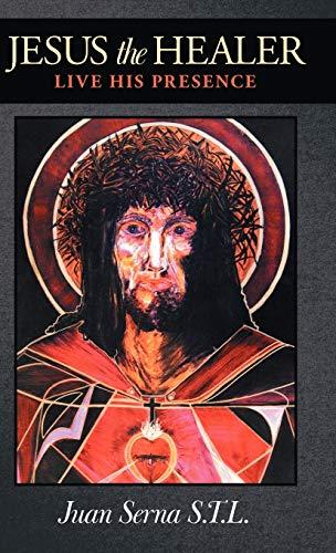 Jesus the Healer: Live His Presence: Juan Serna S. T. L.