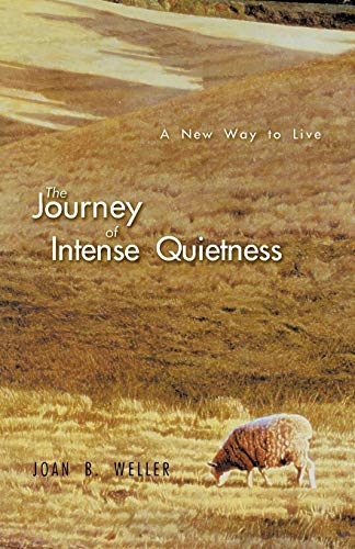 The Journey of Intense Quietness: A New Way to Live: Joan B. Weller