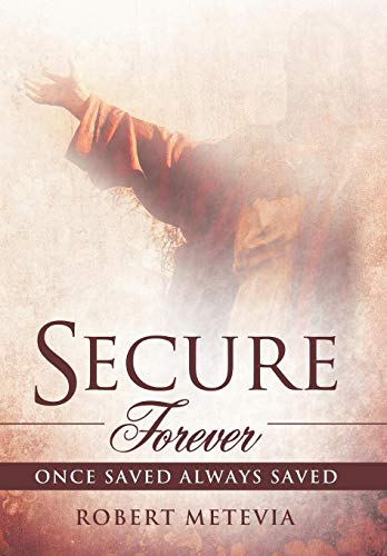 Secure Forever: Once Saved Always Saved: ROBERT METEVIA