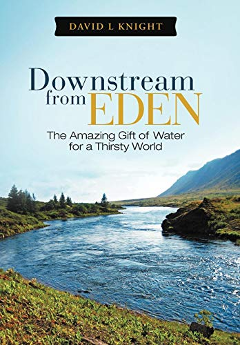 Downstream from Eden: The Amazing Gift of Water for a Thirsty World: David L. Knight