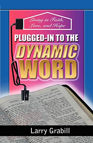 Plugged-in to the Dynamic Word Living in Faith, Love, and Hope: Larry Grabill