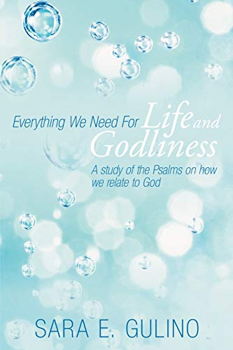 Everything We Need for Life and Godliness A Study of the Psalms on How We Relate to God: Sara E. ...