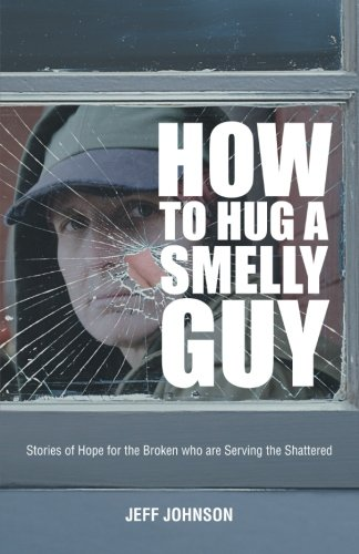 How To Hug A Smelly Guy: Stories Of Hope For The Broken Who Are Serving The Shattered: Johnson, ...