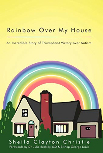9781449753313: Rainbow Over My House: An Incredible Story of Triumphant Victory Over Autism!