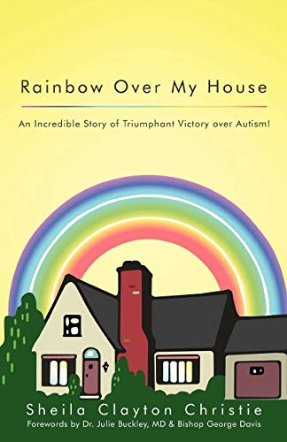 Rainbow Over My House: An Incredible Story of Triumphant Victory Over Autism!: Sheila Clayton ...