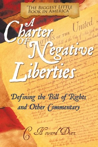 A Charter of Negative Liberties: Defining the Bill of Rights and Other Commentary: Diaz, C. Howard