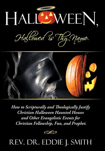Halloween, Hallowed Is Thy Name : How to Scripturally and Theologically Justify Christian Halloween...
