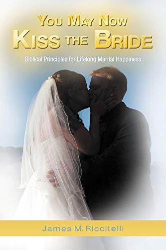 9781449763916: You May Now Kiss the Bride: Biblical Principles for Lifelong Marital Happiness
