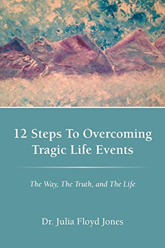 9781449765095: 12 Steps to Overcoming Tragic Life Events: The Way, The Truth, and The Life