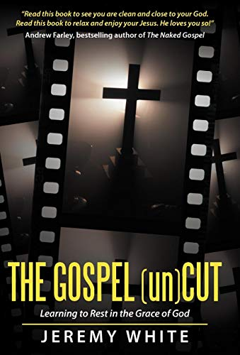 The Gospel Uncut Learning to Rest in the Grace of God.: Jeremy White