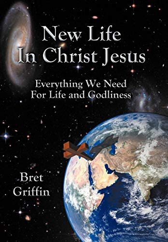 New Life in Christ Jesus: Everything We Need for Life and Godliness: Bret Griffin