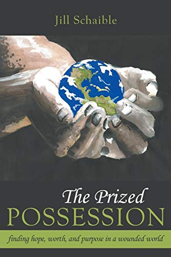 The Prized Possession: Finding Hope, Worth, and Purpose in a Wounded World: Jill Schaible