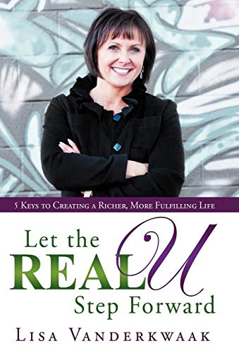 Let the Real U Step Forward: 5 Keys to Creating a Richer, More Fulfilling Life: Lisa Vanderkwaak