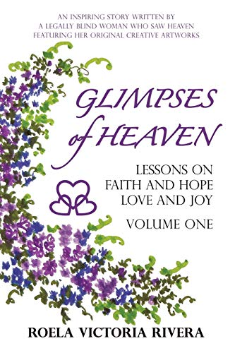 9781449781750: Glimpses of Heaven: Lessons on Faith and Hope, Love and Joy: An Inspiring Story Written by a Legally Blind Woman Who Saw Heaven, Featuring her Original Creative Artworks (Volume 1)
