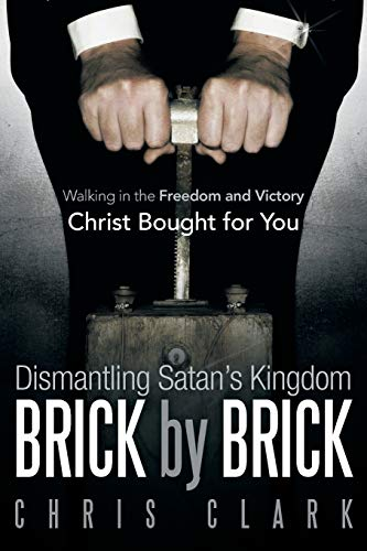 Dismantling Satans Kingdom Brick by Brick Walking in the Freedom and Victory Christ Bought for You:...