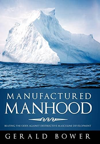 9781449782344: Manufactured Manhood: Beating the Odds Against Destructive Masculine Development