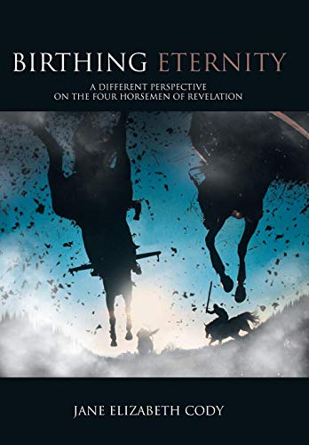 Birthing Eternity: A Different Perspective on the Four Horsemen of Revelation: Jane Elizabeth Cody