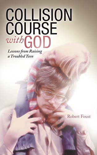 Collision Course with God: Lessons from Raising a Troubled Teen: Robert Foust