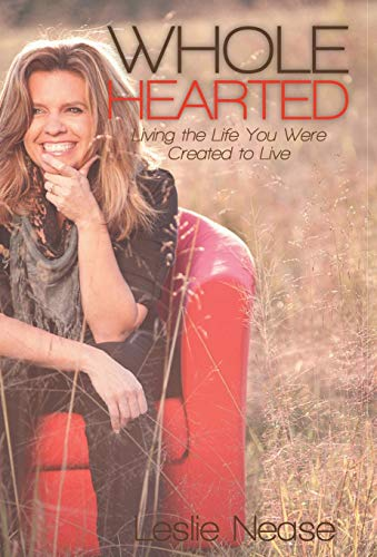 Wholehearted: Living the Life You Were Created to Live: Leslie Nease