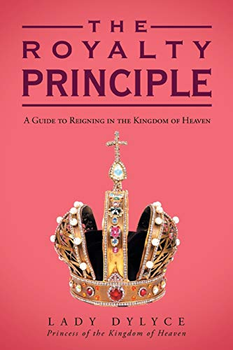 9781449785598: The Royalty Principle: A Guide to Reigning in the Kingdom of Heaven