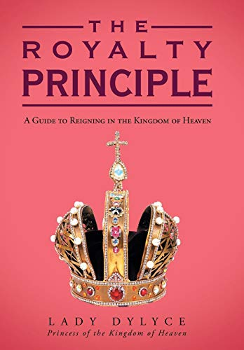 9781449785611: The Royalty Principle: A Guide to Reigning in the Kingdom of Heaven
