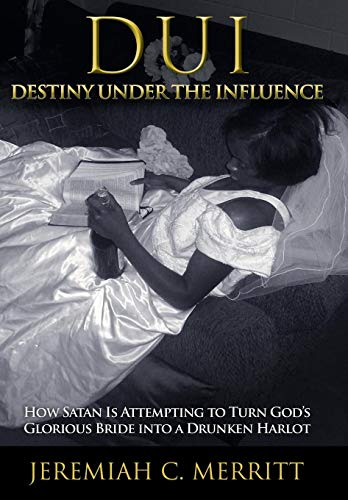 9781449785857: DUI-Destiny Under the Influence: How Satan Is Attempting to Turn God's Glorious Bride Into a Drunken Harlot