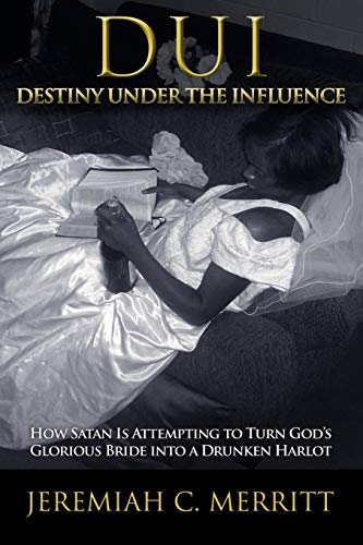 9781449785864: DUI-Destiny Under the Influence: How Satan is Attempting to Turn God's Glorious Bride into a Drunken Harlot
