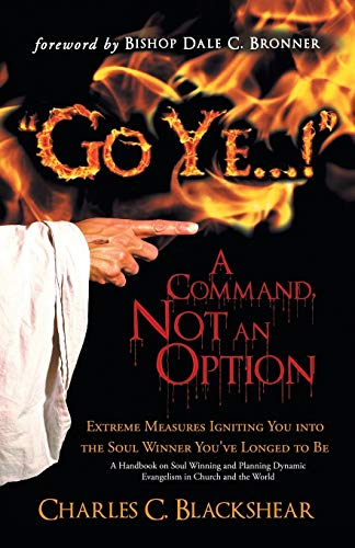 """9781449786687: """"Go Ye . . . !"""" A Command, Not an Option: Extreme Measures Igniting You into the Soul Winner You've Longed to Be"""