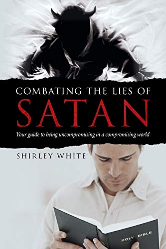 Combating the Lies of Satan: Your Guide to Being Uncompromising in A Compromising World: White, ...