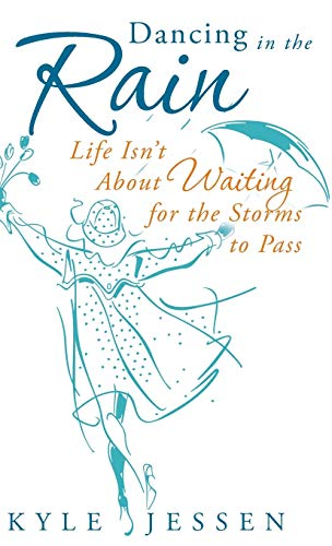 Dancing in the Rain: Life Isn't about Waiting for the Storms to Pass: Kyle Jessen