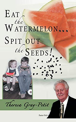 Eat the Watermelon . Spit Out the Seeds: A Biography of Pastor Charles J. Petit: Theresa Gray-Petit