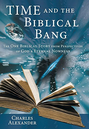 Time and the Biblical Bang: The One Biblical Story from Perspectives of God's Eternal Nowness (1449794890) by Alexander, Charles