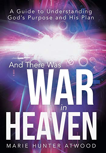 And There Was War in Heaven: A Guide to Understanding God's Purpose and His Plan: Marie Hunter...