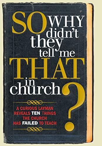 9781449799625: So, Why Didn't They Tell Me That in Church: A Curious Layman Reveals Ten Things the Church Has Failed to Teach