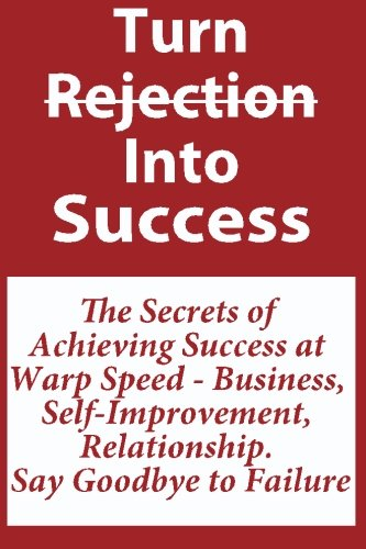 9781449900526: Turn Rejection Into Success: The Secrets of Achieving Success at Warp Speed - Business, Self-Improvement, Relationship, Say Goodbye to Failure: How to ... To Achieving Success Faster and Easier!