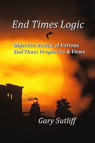 9781449908409: End Times Logic: Objective Review of Various End Times Prophecies & Views
