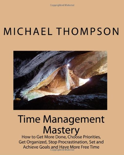9781449926984: Time Management Mastery: How to Get More Done, Choose Priorities, Get Organized, Stop Procrastination, Set and Achieve Goals and Have More Free Time