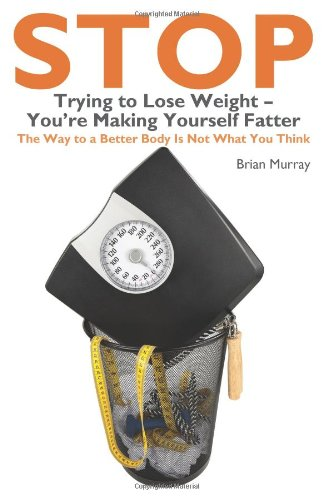 9781449927646: Stop Trying To Lose Weight-You're Making Yourself Fatter: The Way to a Better Body is Not What You Think