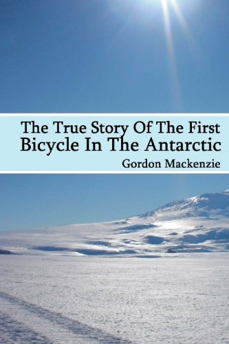 The True Story Of The First Bicycle In The Antarctic (1449934714) by Gordon Mackenzie