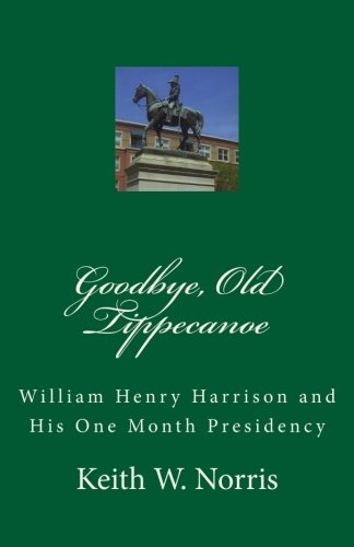 9781449945114: Goodbye, Old Tippecanoe: William Henry Harrison and His One Month Presidency