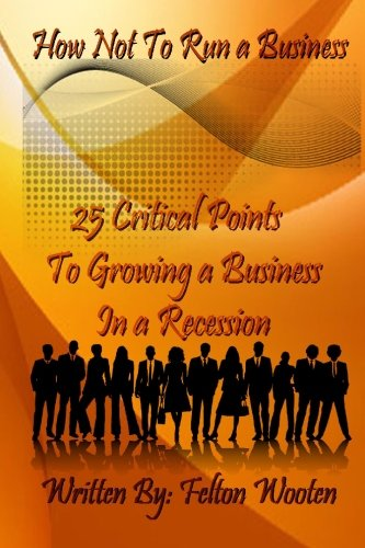 9781449976880: How Not To Run A Business: 25 Critical Points to Growing a Business in a Recession, The Do's & Don'ts