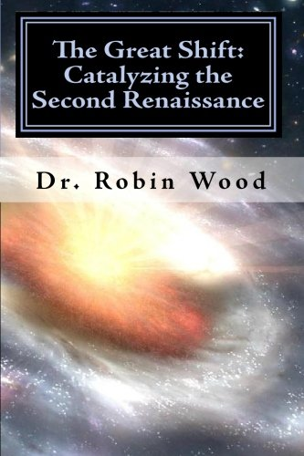The Great Shift: Catalyzing the Second Renaissance: Wood, Dr. Robin
