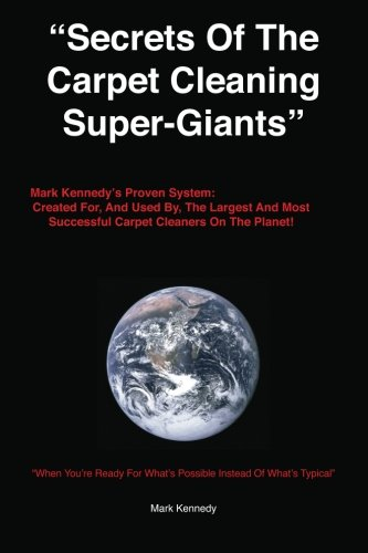 Secrets of the Carpet Cleaning Super-Giants: Mark Kennedy's Proven System: Created for, And ...