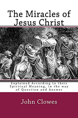 9781449992538: The Miracles of Jesus Christ: Explained According to their Spiritual Meaning, in the way of Question and Answer