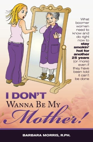 9781449995973: I Don't Wanna Be My Mother!: What boomer women need to know and do now to stay smokin' hot for another 25 years (or more) even if they've been told it can't be cone