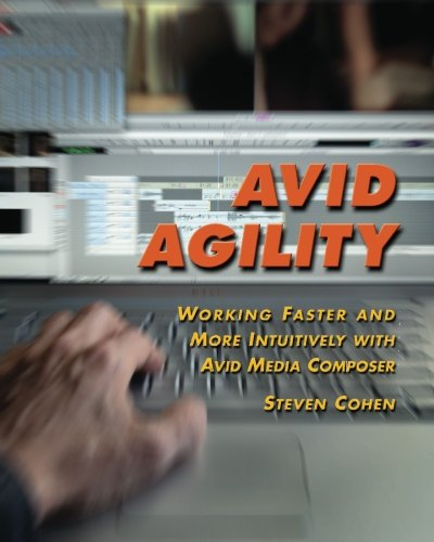 Avid Agility: Working Faster and More Intuitively with Avid Media Composer: Cohen, Steven