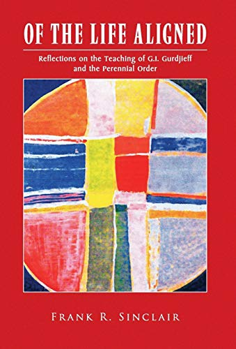 Of the Life Aligned: Reflections on the Teaching of G.I. Gurdjieff and the Perennial Order: ...