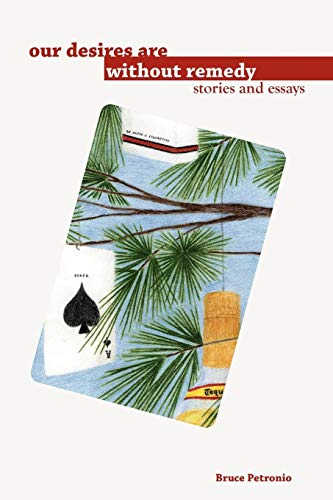 our desires are without remedy: Stories and Essays: Bruce Petronio