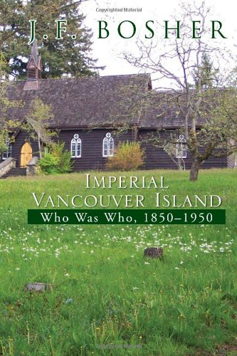 Imperial Vancouver Island: Who Was Who, 1850-1950: Bosher, J. F.