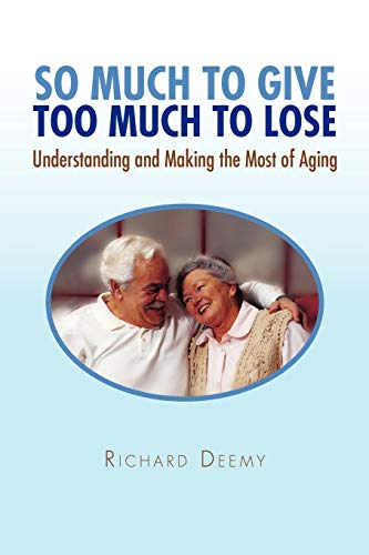 9781450071307: SO MUCH TO GIVE TOO MUCH TO LOSE: Understanding and Making the Most of Aging